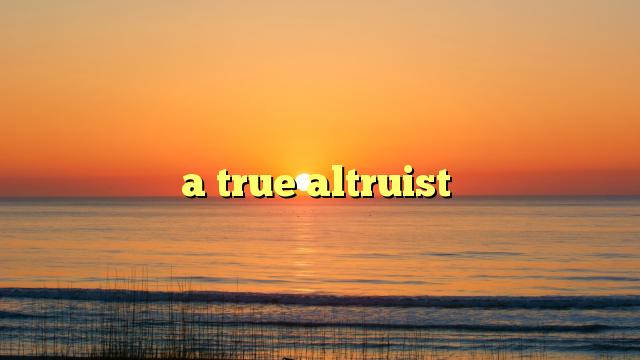 a true altruist