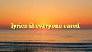 lyrics :if everyone cared