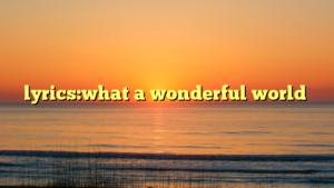 lyrics:what a wonderful world