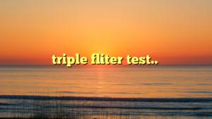 triple fliter test..