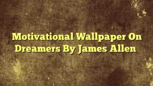 Motivational Wallpaper On Dreamers By James Allen