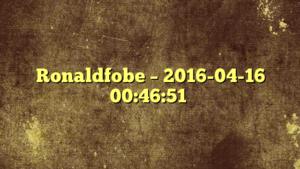 Ronaldfobe – 2016-04-16 00:46:51