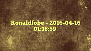 Ronaldfobe – 2016-04-16 01:18:59