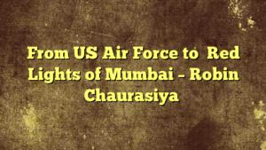 From US Air Force to  Red Lights of Mumbai – Robin Chaurasiya